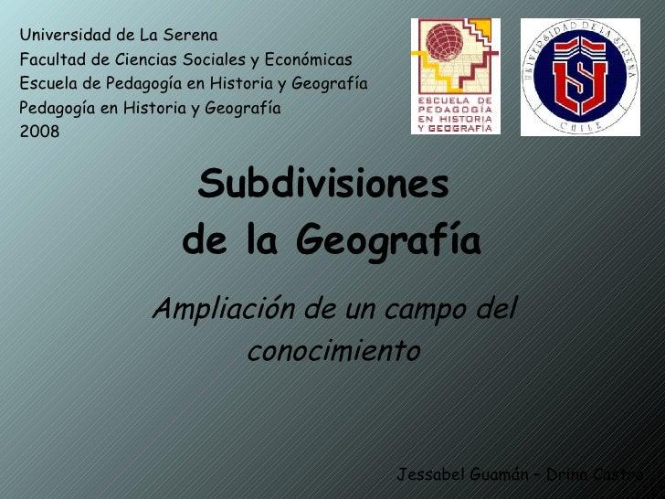 Subdivisiones  de la Geografía Ampliación de un campo del conocimiento Universidad de La Serena Facultad de Ciencias Socia...