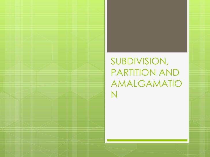 SUBDIVISION,PARTITION ANDAMALGAMATION