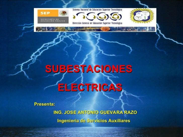 SUBESTACIONES  ELECTRICAS Presenta: ING. JOSE ANTONIO GUEVARA RAZO Ingeniería de Servicios Auxiliares