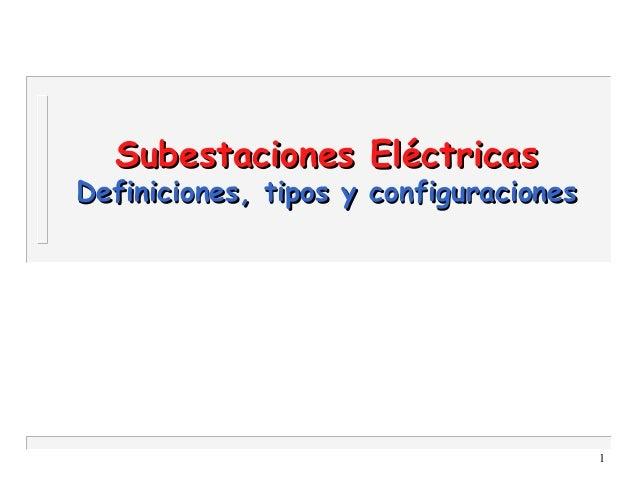 1 Subestaciones EléctricasSubestaciones Eléctricas Definiciones, tipos y configuracionesDefiniciones, tipos y configuracio...