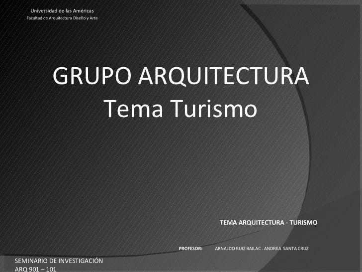 GRUPO ARQUITECTURA Tema Turismo Universidad de las Américas Facultad de Arquitectura Diseño y Arte TEMA ARQUITECTURA - TUR...