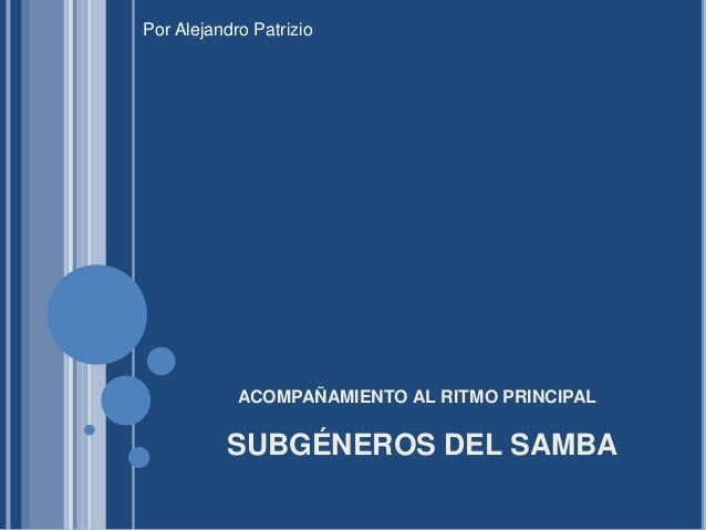 SUBGÉNEROS DEL SAMBA ACOMPAÑAMIENTO AL RITMO PRINCIPAL Por Alejandro Patrizio