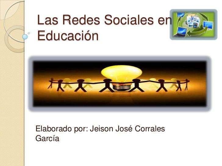 Las Redes Sociales en la Educación<br />Elaborado por: Jeison José Corrales García<br />