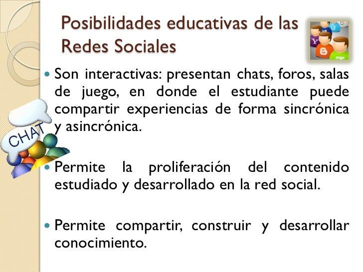 Posibilidades educativas de las    Redes Sociales   Son interactivas: presentan chats, foros, salas    de juego, en donde...