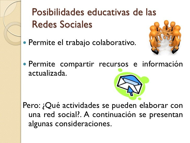 Posibilidades educativas de las    Redes Sociales   Permite el trabajo colaborativo.   Permite compartir recursos e info...