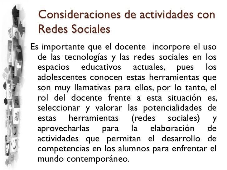 Consideraciones de actividades con  Redes SocialesEs importante que el docente incorpore el uso  de las tecnologías y las ...