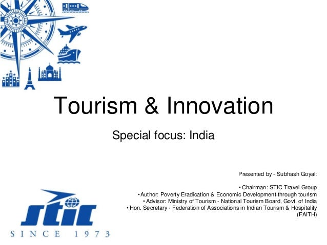Tourism & Innovation Special focus: India Presented by - Subhash Goyal: •Chairman: STIC Travel Group •Author: Poverty Erad...