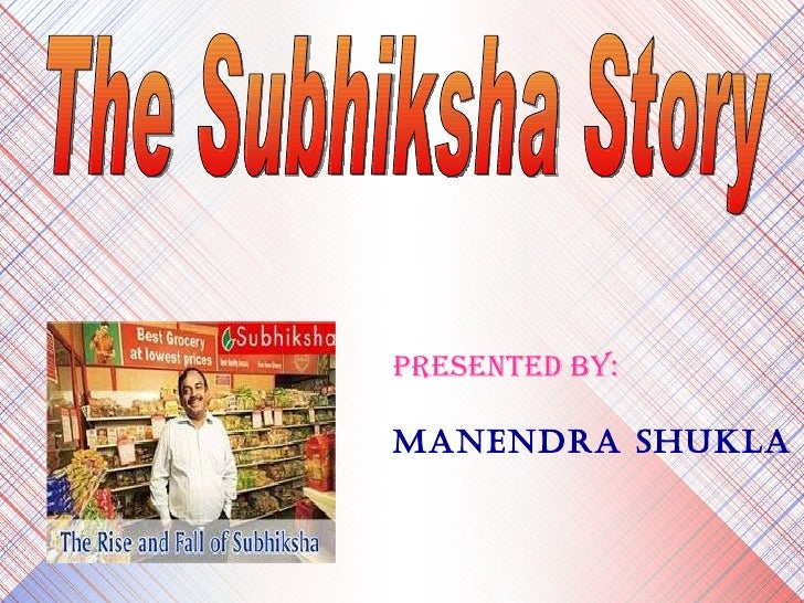 The Subhiksha Story PRESENTED BY: Manendra Shukla