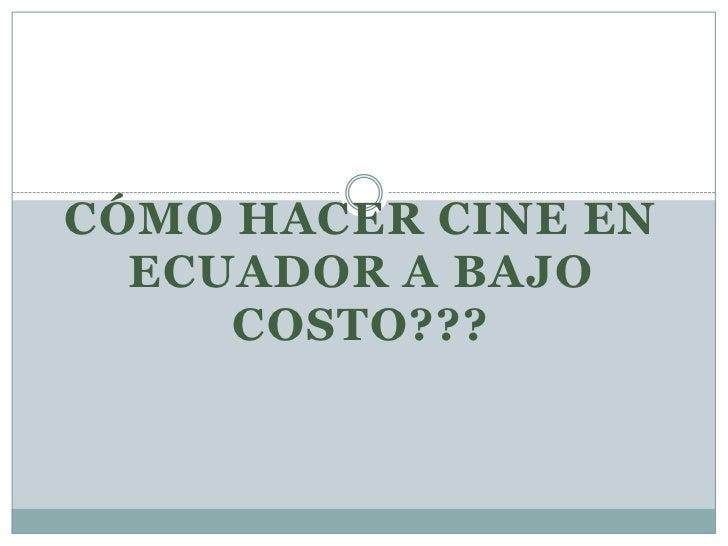CÓMO HACER CINE EN ecuador a bajo costo???<br />