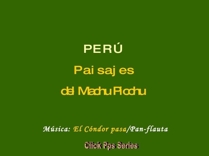P E R Ú P a i s a j e s del Machu Picchu Música:  El Cóndor pasa /Pan-flauta Click Pps Series
