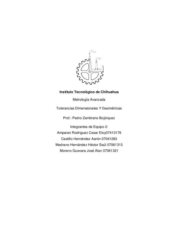 Instituto Tecnológico de Chihuahua         Metrología AvanzadaTolerancias Dimensionales Y Geométricas    Prof.: Pedro Zamb...