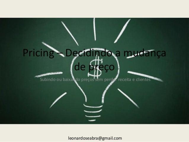 Pricing – Decidindo a mudança de preço Subindo ou baixando preços sem perder receita e clientes  leonardoseabra@gmail.com