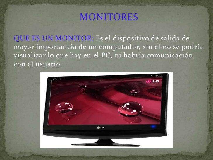 MONITORES<br />QUE ES UN MONITOR:Es el dispositivo de salida de mayor importancia de un computador, sin el no se podría vi...