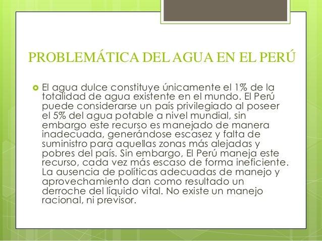 PROBLEMÁTICA DEL AGUA EN EL PERÚ   El agua dulce constituye únicamente el 1% de la    totalidad de agua existente en el m...
