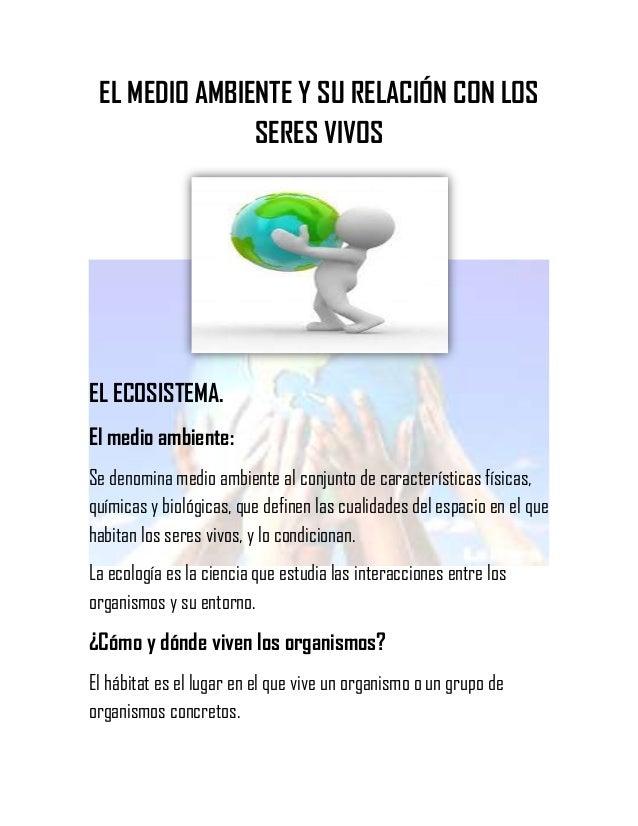 EL MEDIO AMBIENTE Y SU RELACIÓN CON LOS SERES VIVOS  EL ECOSISTEMA. El medio ambiente: Se denomina medio ambiente al conju...
