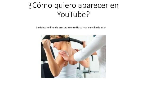 ¿Cómo quiero aparecer en YouTube? La tienda online de asesoramiento físico mas sencilla de usar