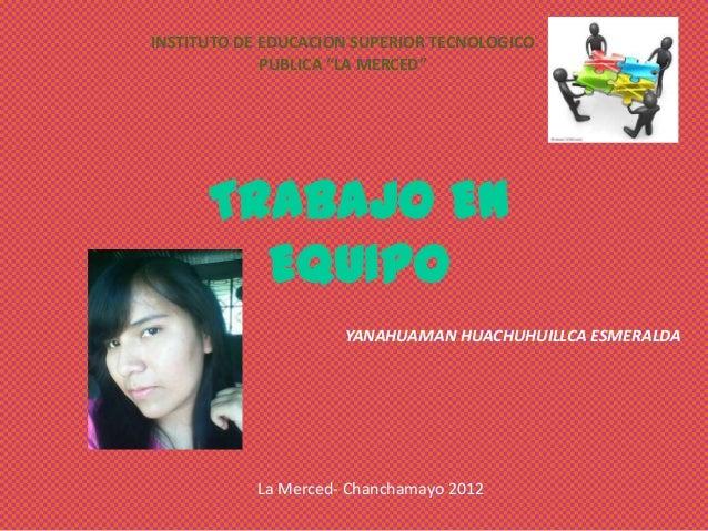 """INSTITUTO DE EDUCACION SUPERIOR TECNOLOGICO             PUBLICA """"LA MERCED""""      TRABAJO EN        EQUIPO                 ..."""