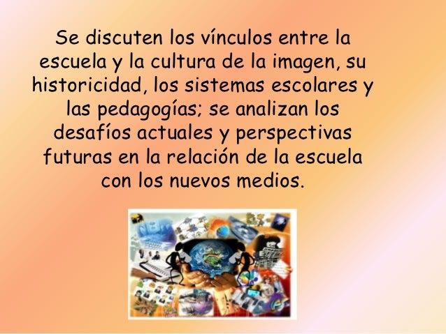 Se discuten los vínculos entre la escuela y la cultura de la imagen, suhistoricidad, los sistemas escolares y    las pedag...