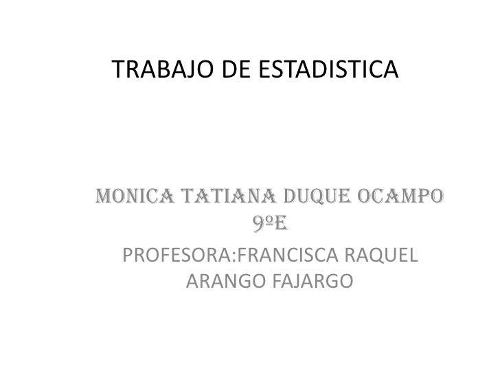 TRABAJO DE ESTADISTICA<br />MONICA TATIANA DUQUE OCAMPO 9ºe<br />PROFESORA:FRANCISCA RAQUEL ARANGO FAJARGO<br />