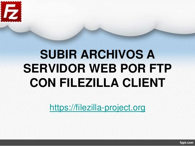 SUBIR ARCHIVOS A SERVIDOR WEB POR FTP CON FILEZILLA CLIENT https://filezilla-project.org