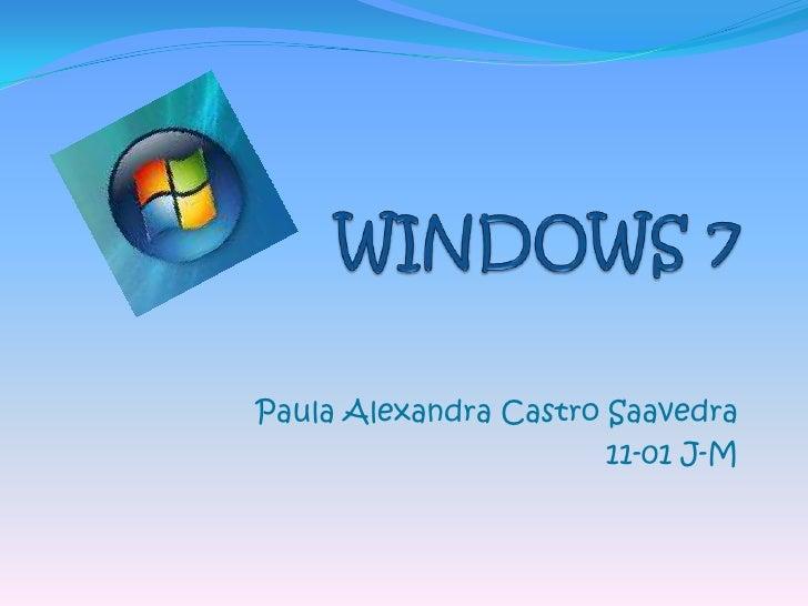 WINDOWS 7<br />Paula Alexandra Castro Saavedra<br />11-01 J-M<br />