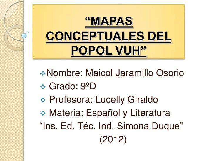"""""""MAPAS CONCEPTUALES DEL    POPOL VUH""""Nombre:   Maicol Jaramillo Osorio Grado: 9ºD Profesora: Lucelly Giraldo Materia: ..."""