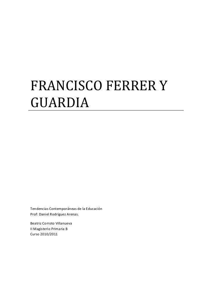 FRANCISCO FERRER YGUARDIATendencias Contemporáneas de la EducaciónProf: Daniel Rodríguez Arenas.Beatriz Corroto Villanueva...