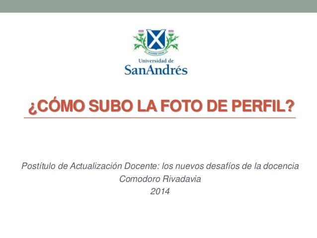 ¿CÓMO SUBO LA FOTO DE PERFIL?  Postítulo de Actualización Docente: los nuevos desafíos de la docencia Comodoro Rivadavia 2...