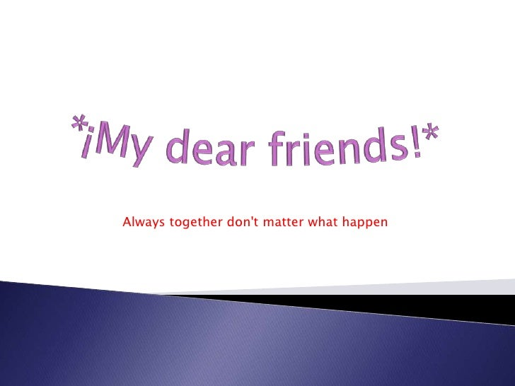 *¡My dearfriends!*<br />Always together don't matter what happen<br />