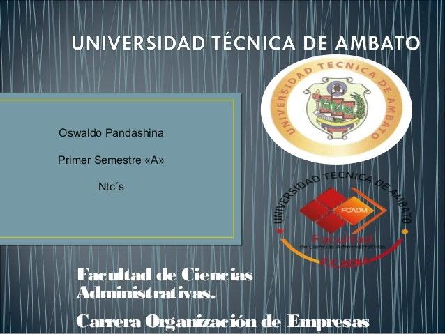 Oswaldo Pandashina Primer Semestre «A» Ntc´s  Facultad de Ciencias Administrativas. Carrera Organización de Empresas