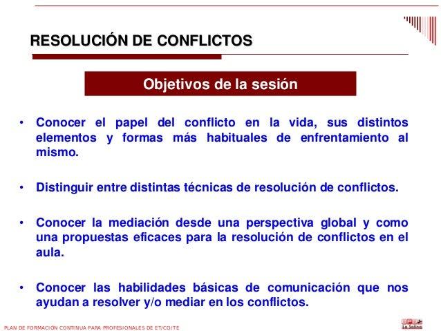 RESOLUCIÓN DE CONFLICTOS Objetivos de la sesión •  Conocer el papel del conflicto en la vida, sus distintos elementos y fo...