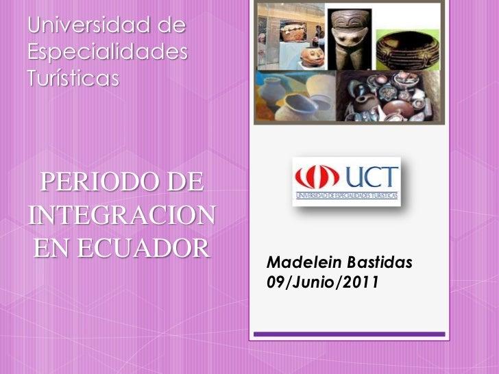 Universidad de Especialidades Turísticas<br />PERIODO DE INTEGRACION EN ECUADOR <br />Madelein Bastidas<br />09/Junio/2011...