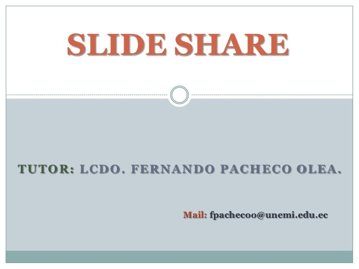 SLIDE SHARETUTOR: LCDO. FERNANDO PACHECO OLEA.                 Mail: fpachecoo@unemi.edu.ec