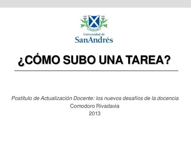 ¿CÓMO SUBO UNA TAREA?  Postítulo de Actualización Docente: los nuevos desafíos de la docencia Comodoro Rivadavia 2013
