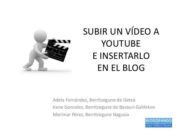 SUBIR UN VÍDEO A YOUTUBE E INSERTARLO EN EL BLOG Adela Fernández, Berritzegune de Getxo Irene Gonzalez, Berritzegune de Ba...