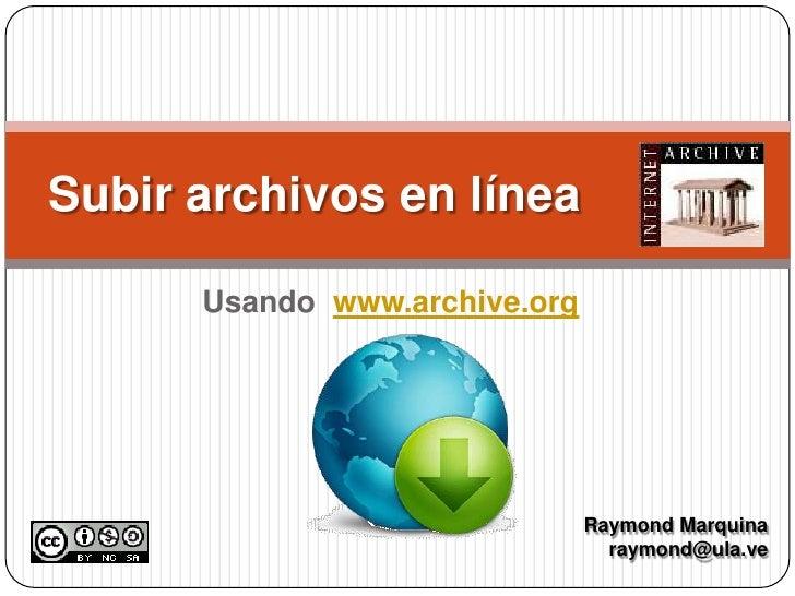 Usando  www.archive.org<br />Subir archivos en línea<br />Raymond Marquina<br />raymond@ula.ve<br />