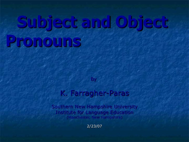 Subject and Object   Pronouns   By   K. Farragher-Paras Southern New Hampshire University Institute for Language Education...