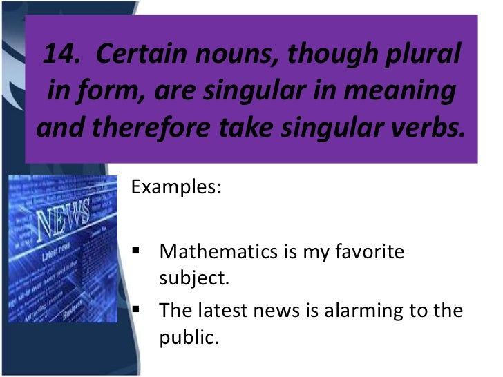14. Certain nouns, though plural in form, are singular in meaningand therefore take singular verbs.       Examples:       ...