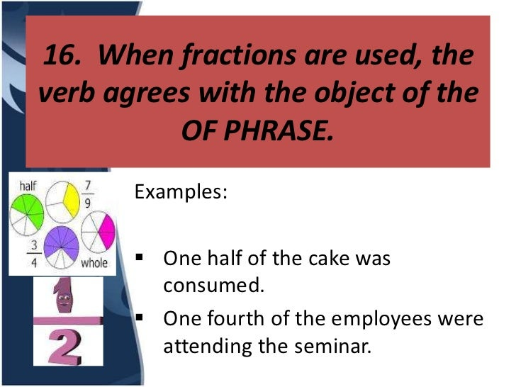 16. When fractions are used, theverb agrees with the object of the          OF PHRASE.       Examples:        One half of...