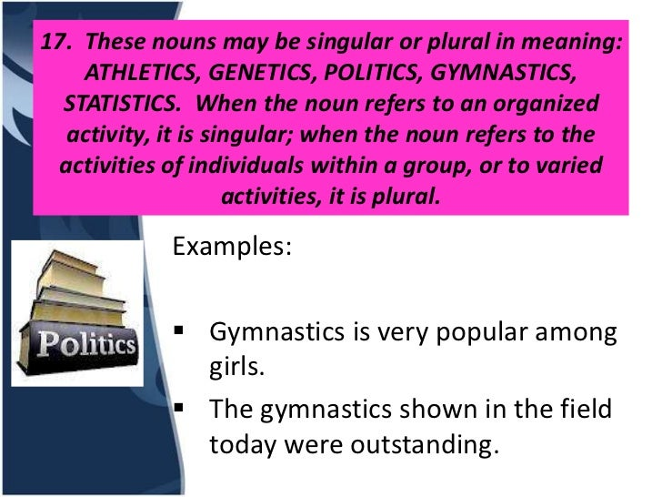 17. These nouns may be singular or plural in meaning:    ATHLETICS, GENETICS, POLITICS, GYMNASTICS,  STATISTICS. When the ...