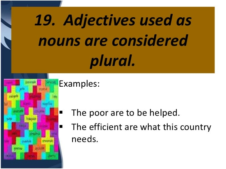 19. Adjectives used asnouns are considered       plural.   Examples:    The poor are to be helped.    The efficient are ...