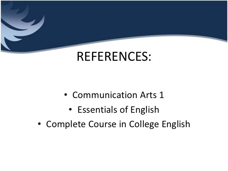 REFERENCES:     • Communication Arts 1      • Essentials of English• Complete Course in College English