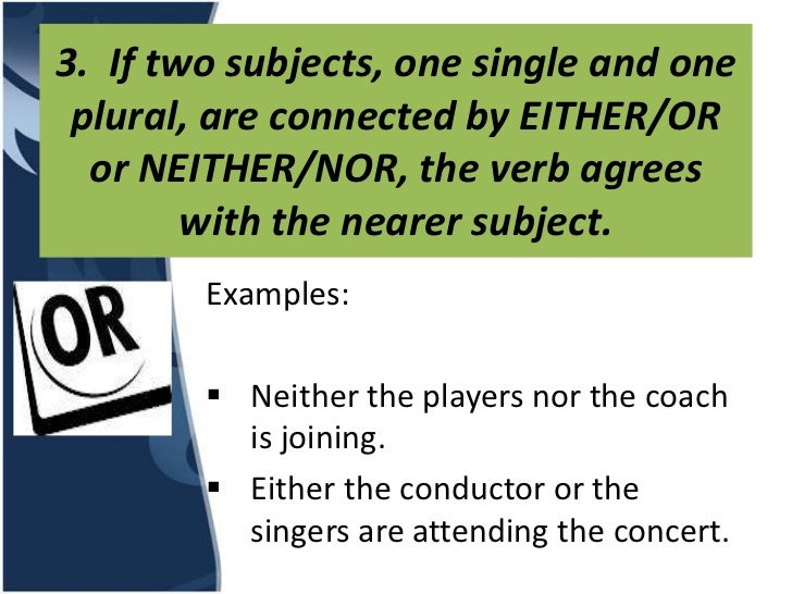 3. If two subjects, one single and one plural, are connected by EITHER/OR  or NEITHER/NOR, the verb agrees        with the...