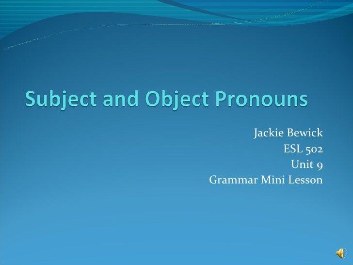 Jackie Bewick            ESL 502              Unit 9Grammar Mini Lesson