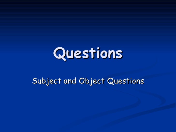 Questions Subject and Object Questions