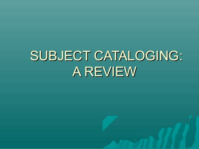 SUBJECT CATALOGING:SUBJECT CATALOGING: A REVIEWA REVIEW