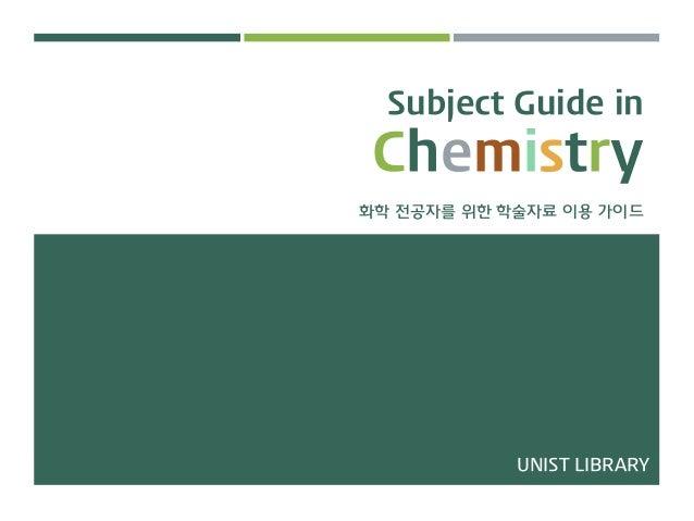 Subject Guide in Chemistry 화학 전공자를 위한 학술자료 이용 가이드 UNIST LIBRARY