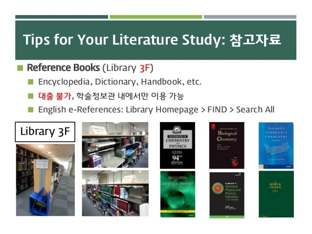 Tips for Your Literature Study: 참고자료  Reference Books (Library 3F)  Encyclopedia, Dictionary, Handbook, etc.  대출 불가, 학술...