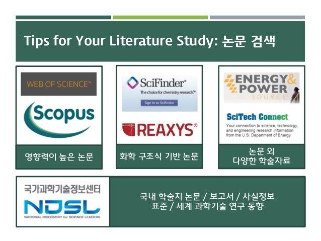 Tips for Your Literature Study: 논문 검색 영향력이 높은 논문 화학 구조식 기반 논문 논문 외 다양한 학술자료 국내 학술지 논문 / 보고서 / 사실정보 표준 / 세계 과학기술 연구 동향