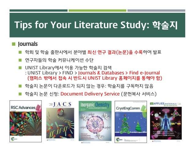 Tips for Your Literature Study: 학술지  Journals  학회 및 학술 출판사에서 분야별 최신 연구 결과(논문)을 수록하여 발표  연구자들의 학술 커뮤니케이션 수단  UNIST Libr...